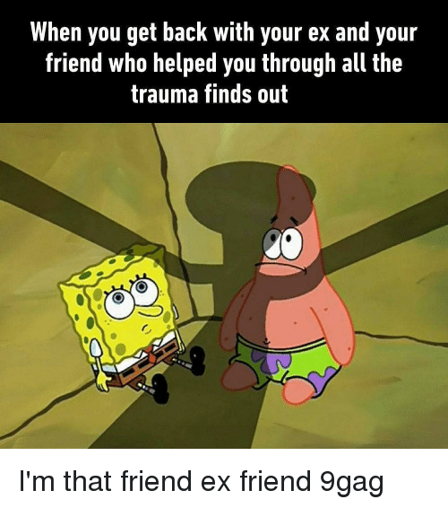 9gag, Memes, and All The: When you get back with your ex and your  friend who helped you through all the  trauma finds out I'm that friend ex friend 9gag