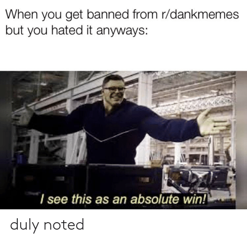 duly noted: When you get banned from r/dankmemes  but you hated it anyways:  I see this as an absolute win! duly noted