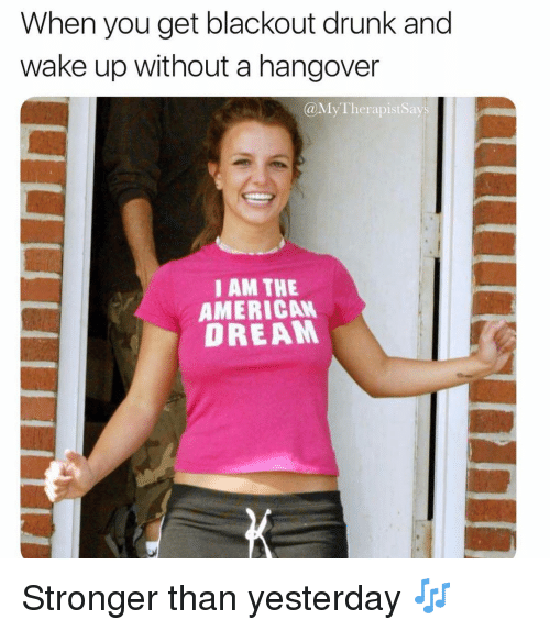 American Dream: When you get blackout drunk and  wake up without a hangover  @MyTherapistSays  I AM THE  AMERICAN  DREAM Stronger than yesterday 🎶