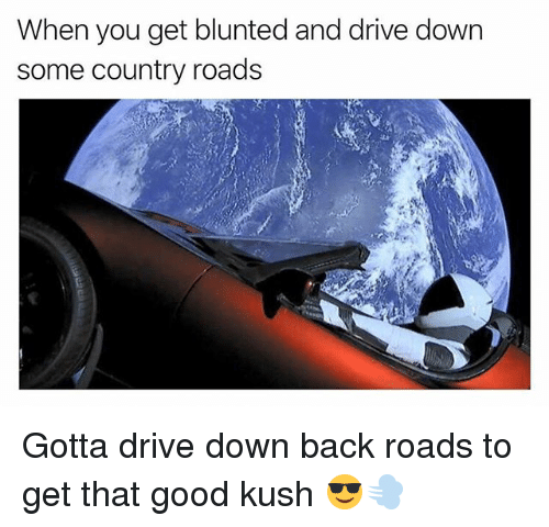 Weed, Drive, and Good: When you get blunted and drive down  some country roads Gotta drive down back roads to get that good kush 😎💨