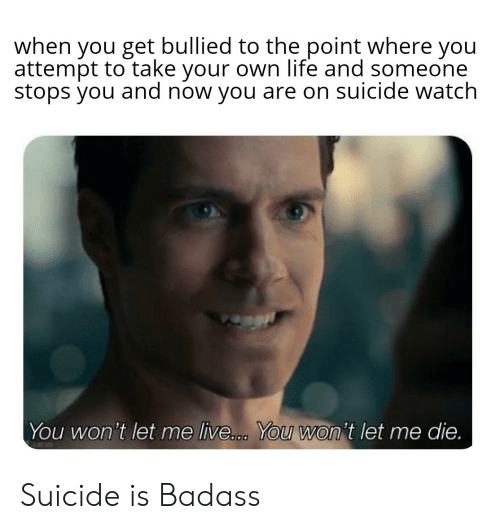On Suicide Watch: when you get bullied to the point where you  attempt to take your own life and someone  stops you and now you are on suicide watch  You won't let me live... You won't let me die. Suicide is Badass