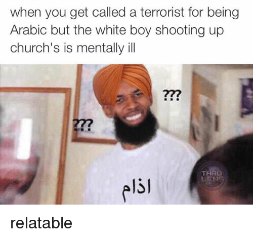 Church, Ups, and White: when you get called a terrorist for being  Arabic but the white boy shooting up  church's is mentally ill  LIEN relatable