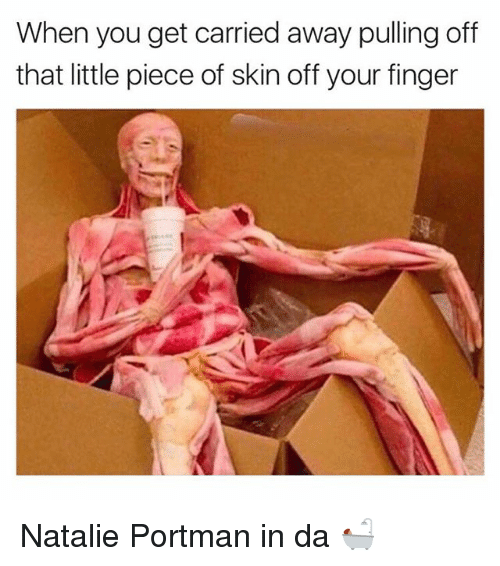Funny, Natalie Portman, and Skin: When you get carried away pulling off  that little piece of skin off your finger Natalie Portman in da 🛀🏽
