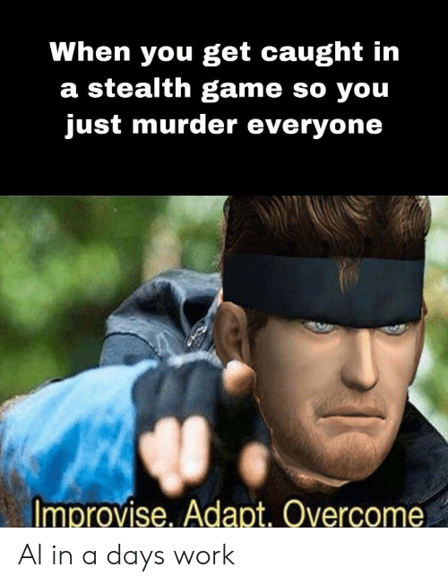 stealth: When you get caught in  a stealth game so you  just murder everyone  Improvise, Adapt. Overcome Al in a days work