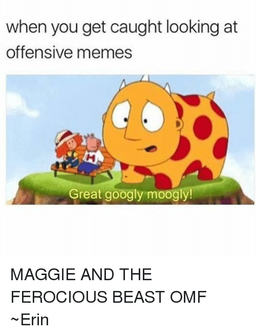 Ferocious: when you get caught looking at  offensive memes  Great googly moogly! MAGGIE AND THE FEROCIOUS BEAST OMF ~Erin