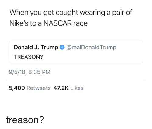 nascar: When you get caught wearing a pair of  Nike's to a NASCAR race  Donald J. Trump @realDonaldTrump  TREASON?  9/5/18, 8:35 PM  5,409 Retweets 47.2K Likes treason?