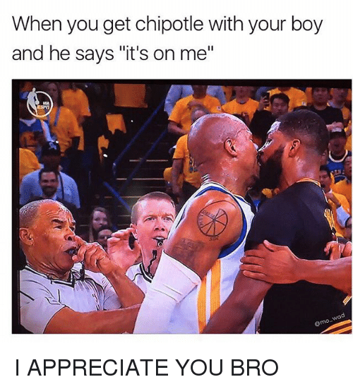 """its on me: When you get chipotle with your boy  and he says it's on me"""" I APPRECIATE YOU BRO"""