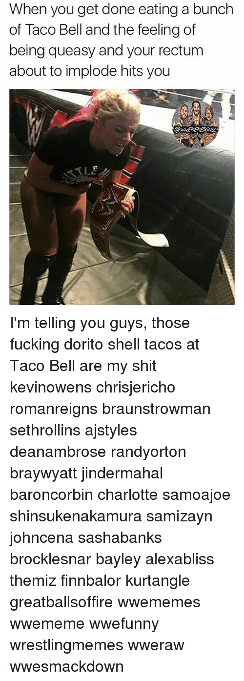 Fucking, Memes, and Shit: When you get done eating a bunch  of Taco Bell and the feeling of  being queasy and your rectum  about to implode hits you I'm telling you guys, those fucking dorito shell tacos at Taco Bell are my shit kevinowens chrisjericho romanreigns braunstrowman sethrollins ajstyles deanambrose randyorton braywyatt jindermahal baroncorbin charlotte samoajoe shinsukenakamura samizayn johncena sashabanks brocklesnar bayley alexabliss themiz finnbalor kurtangle greatballsoffire wwememes wwememe wwefunny wrestlingmemes wweraw wwesmackdown