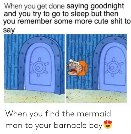goodnight: When you get done saying goodnight  and you try to go to sleep but then  you remember some more cute shit to  say  adasA When you find the mermaid man to your barnacle boy😍