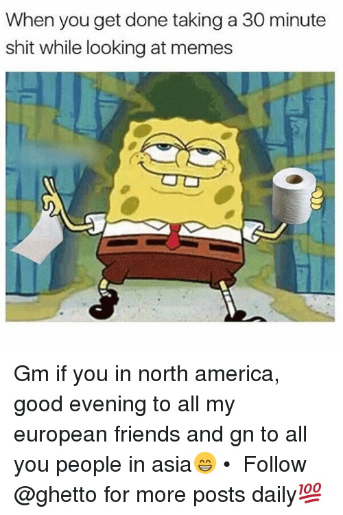 America, Friends, and Ghetto: When you get done taking a 30 minute  shit while looking at memes Gm if you in north america, good evening to all my european friends and gn to all you people in asia😁 • ➫➫ Follow @ghetto for more posts daily💯