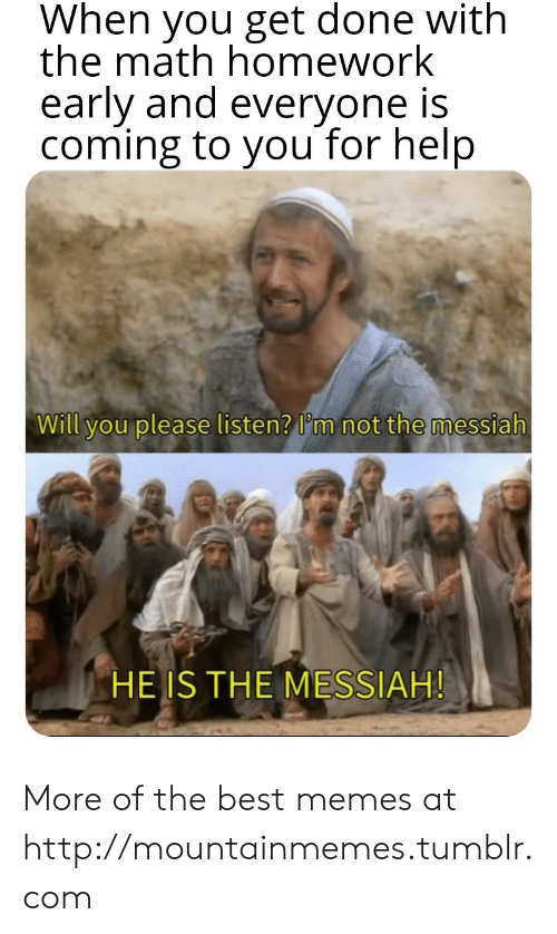 Math Homework: When you get done with  the math homework  early and everyone is  coming to you for help  Will you please listen? I'm not the messiah  HE IS THE MESSIAH! More of the best memes at http://mountainmemes.tumblr.com