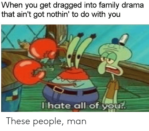 Dragged: When you get dragged into family drama  that ain't got nothin' to do with you  Thate all of you! These people, man