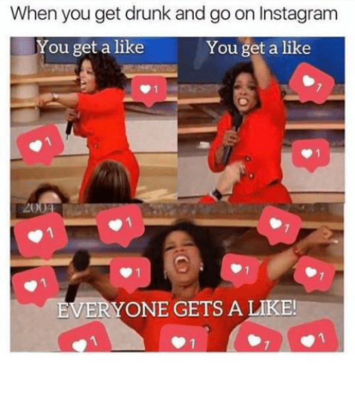 Drunk, Funny, and Instagram: When you get drunk and go on Instagram  You get a like  You get a like  VERYONE GETS A LIKE! ⠀