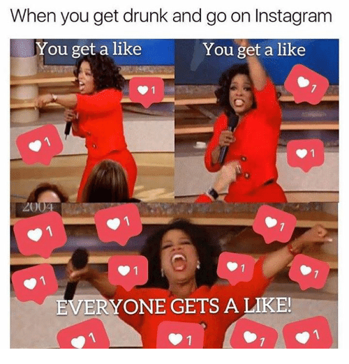 Dank, Drunk, and Instagram: When you get drunk and go on Instagram  You get a like  You get a like  EVERYONE GETS A LIKE