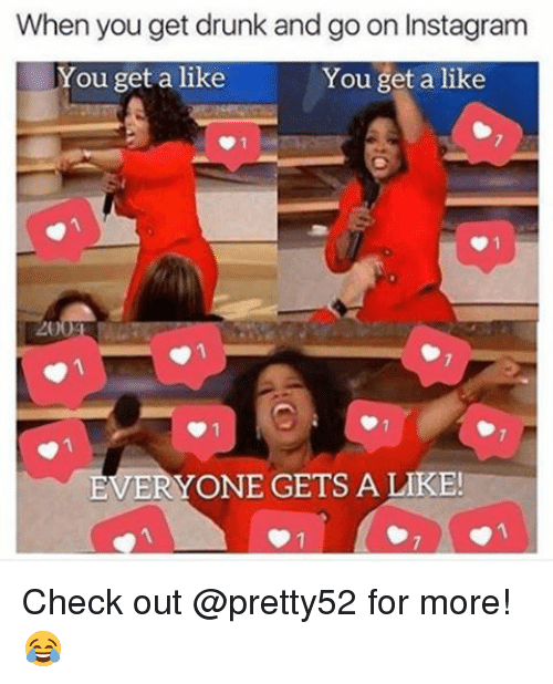 Drunk, Instagram, and Memes: When you get drunk and go on Instagram  You get a like  You get a like  ERYONE GETS A LKE! Check out @pretty52 for more! 😂