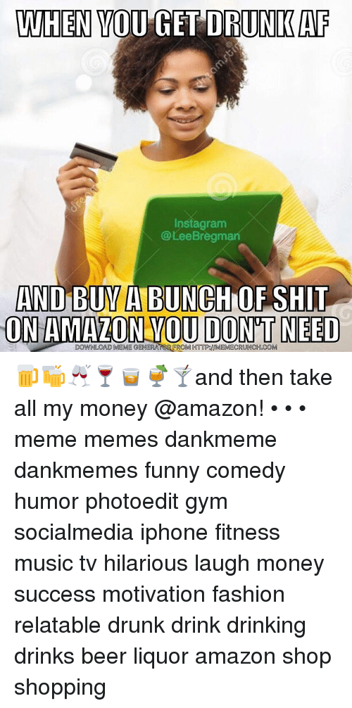 Memes, Music, and 🤖: WHEN YOU GET DRUNKAF  nstagram  @Lee Bregman  AND BUYABUNCH OF SHIT  ON AMAZON YOU DONT NEED  DOWNLOAD MEMEGENERATOR FROM HTTP INMEMECRUNCH COM 🍺🍻🥂🍷🥃🍹🍸and then take all my money @amazon! • • • meme memes dankmeme dankmemes funny comedy humor photoedit gym socialmedia iphone fitness music tv hilarious laugh money success motivation fashion relatable drunk drink drinking drinks beer liquor amazon shop shopping
