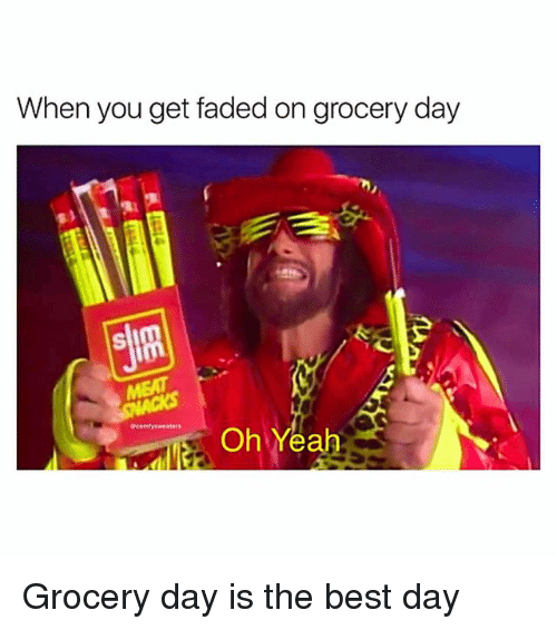 Memes, Yah, and Faded: When you get faded on grocery day  acomfysweaters  Oh Yah Grocery day is the best day