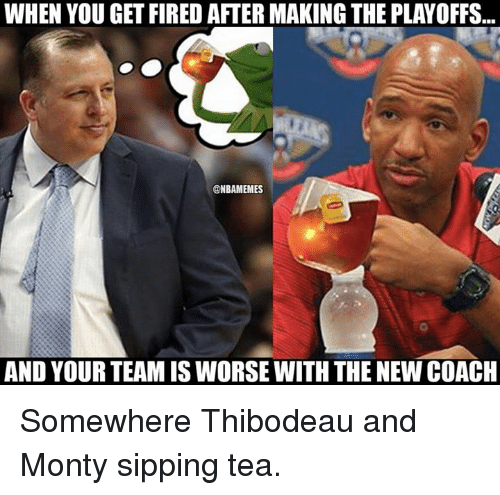 NBA: WHEN YOU GET FIRED AFTER MAKING THE PLAYOFFS  @NBAMEMES  AND YOUR TEAM ISWORSE WITH THE NEW COACH Somewhere Thibodeau and Monty sipping tea.