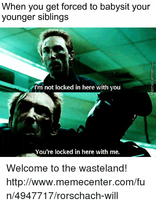 Memes, 🤖, and Fun: When you get forced to babysit your  younger siblings  I'm not locked in here with you  You're locked in here with me. Welcome to the wasteland!  http://www.memecenter.com/fun/4947717/rorschach-will
