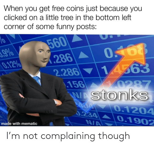 Just Because: When you get free coins just because you  clicked on a little tree in the bottom left  corner of some funny posts:  560  0.168  (286A  2.286 14563  156  WAstonkS  0.12%  10287  0.1204  666  0.234  0.1902  N/A  made with mematic I'm not complaining though