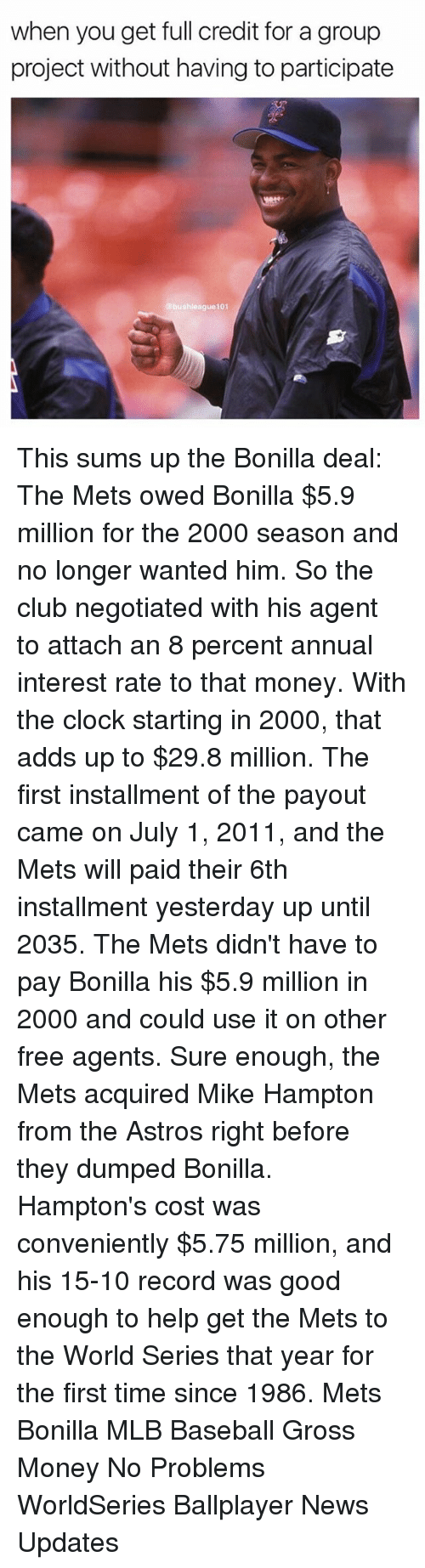 Astros: when you get full credit for a group  project without having to participate  bushleague101 This sums up the Bonilla deal: The Mets owed Bonilla $5.9 million for the 2000 season and no longer wanted him. So the club negotiated with his agent to attach an 8 percent annual interest rate to that money. With the clock starting in 2000, that adds up to $29.8 million. The first installment of the payout came on July 1, 2011, and the Mets will paid their 6th installment yesterday up until 2035. The Mets didn't have to pay Bonilla his $5.9 million in 2000 and could use it on other free agents. Sure enough, the Mets acquired Mike Hampton from the Astros right before they dumped Bonilla. Hampton's cost was conveniently $5.75 million, and his 15-10 record was good enough to help get the Mets to the World Series that year for the first time since 1986. Mets Bonilla MLB Baseball Gross Money No Problems WorldSeries Ballplayer News Updates