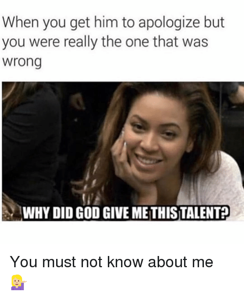 God, Girl Memes, and Him: When you get him to apologize but  you were really the one that was  wrong  WHY DID GOD GIVE ME THISTALENT? You must not know about me 💁🏼