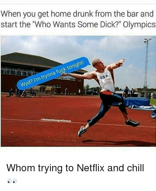 "Chill, Dicks, and Drunk: When you get home drunk from the bar and  start the ""Who Wants Some Dick?"" Olympics  tonight!  fuck Wyd? I'm trynna USA  athetastelessgentlemen Whom trying to Netflix and chill 👀"