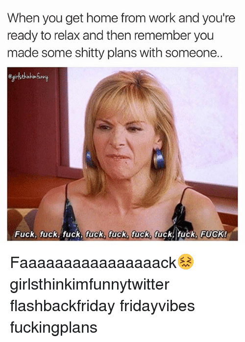 Fucking Fuck: When you get home from Work and you're  ready to relax and then remember you  made some shitty plans with someone..  Fuck, fuck, fuck, fuck, fuck, fuck fuck, fuck, FUCK! Faaaaaaaaaaaaaaaack😖 girlsthinkimfunnytwitter flashbackfriday fridayvibes fuckingplans