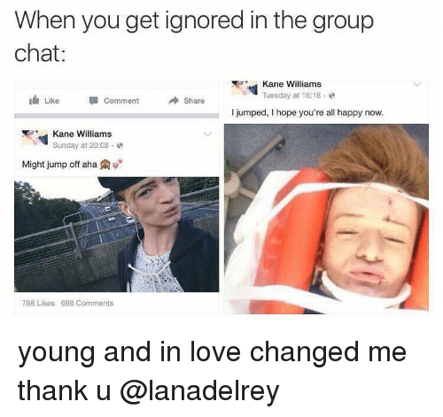 Group Chat, Love, and Memes: When you get ignored in the group  chat  Kane Williams  Tuesday at 16:18  Like  Comment  A share  i jumped, hope you're all happy now.  Kane Williams  Sunday at 20:08  Might jump off aha A  788 Likes 698 Comments young and in love changed me thank u @lanadelrey