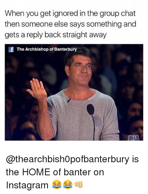 Group Chat, Instagram, and Memes: When you get ignored in the group chat  then someone else says something and  gets a reply back straight away  The Archbishop of Banterbury @thearchbish0pofbanterbury is the HOME of banter on Instagram 😂😂👊🏼