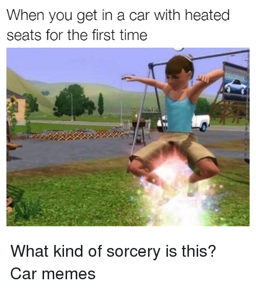 Cars, Heat, and Seat: When you get in a car with heated  seats for the first time What kind of sorcery is this? Car memes