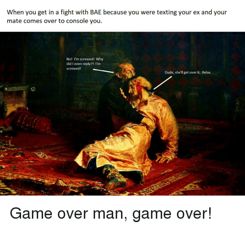 Overly Manly: When you get in a fight with BAE because you were texting your ex and your  mate comes over to console you  No! I'm screwed! Why  did I even reply?! I'm  screwed!  Dude, she'll get over it. Relax. Game over man, game over!