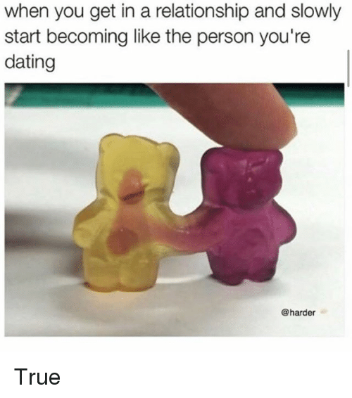 Dating, Memes, and True: when you get in a relationship and slowly  start becoming like the person you're  dating  @harder True