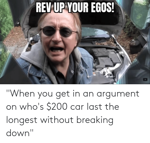 """breaking down: """"When you get in an argument on who's $200 car last the longest without breaking down"""""""