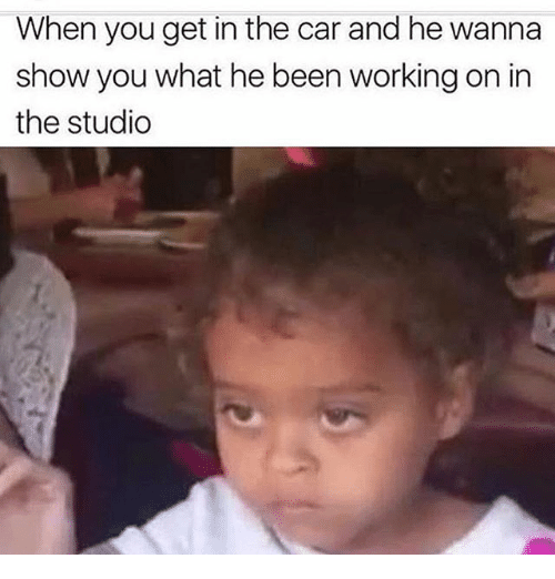 Funny, Been, and Car: When you get in the car and he wanna  show you what he been working on in  the studio