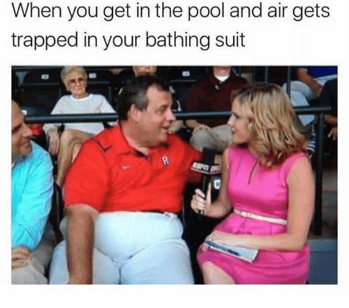 bathing suit: When you get in the pool and air gets  trapped in your bathing suit