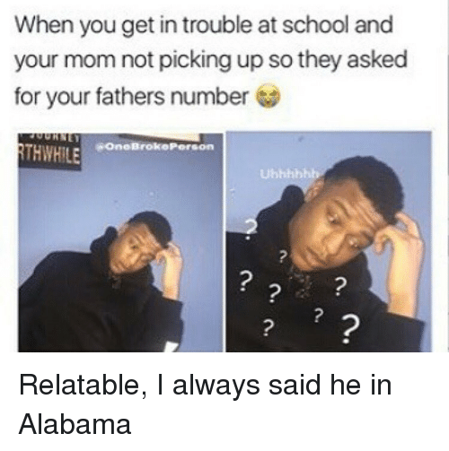 Memes, School, and Alabama: When you get in trouble at school and  your mom not picking up so they asked  for your fathers number  OneBroko Person  THWHILE Relatable, I always said he in Alabama