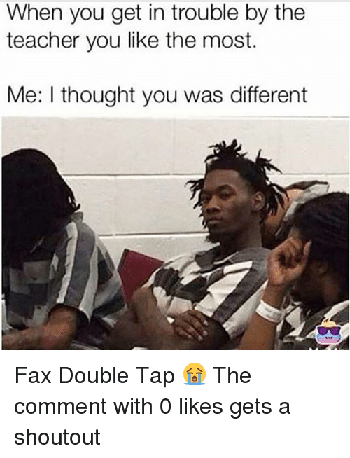 Memes, Teacher, and Thought: When you get in trouble by the  teacher you like the most.  Me: I thought you was different Fax Double Tap 😭 The comment with 0 likes gets a shoutout