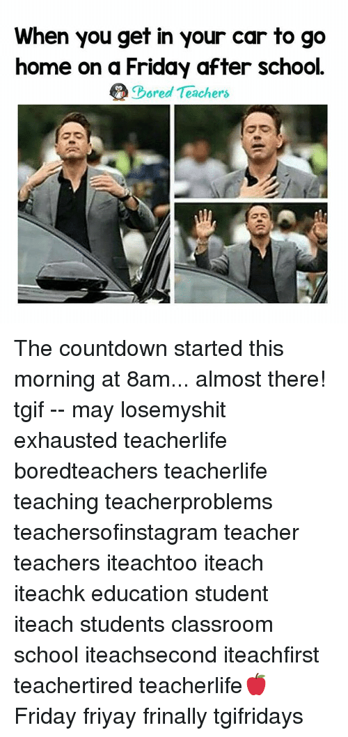 Countdown, Friday, and Memes: When you get in your car to go  home on a Friday after school.  ored Teachers The countdown started this morning at 8am... almost there! tgif -- may losemyshit exhausted teacherlife boredteachers teacherlife teaching teacherproblems teachersofinstagram teacher teachers iteachtoo iteach iteachk education student iteach students classroom school iteachsecond iteachfirst teachertired teacherlife🍎 Friday friyay frinally tgifridays
