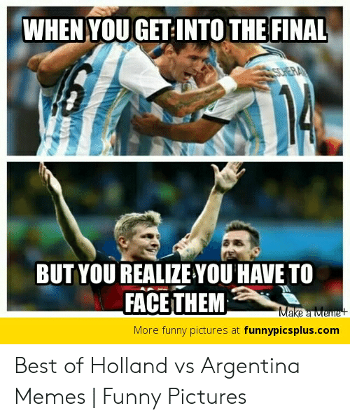Argentina Memes: WHEN YOU GET-INTO THE FINAL  SCHERA  BUT YOU REALIZE YOU HAVE TO  FACE THEM  Make a Meme t  More funny pictures at funnypicsplus.com Best of Holland vs Argentina Memes | Funny Pictures
