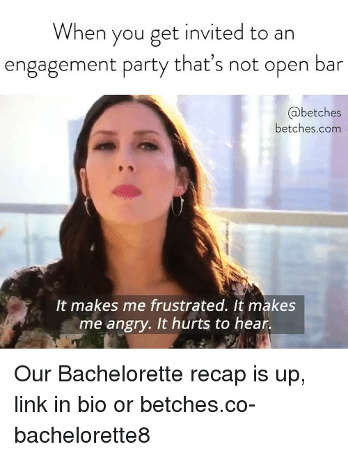 Bachelorette: When you get invited to an  engagement party that's not open bar  @betches  betches.com  It makes me frustrated. It makes  me angry. It hurts to hear. Our Bachelorette recap is up, link in bio or betches.co-bachelorette8