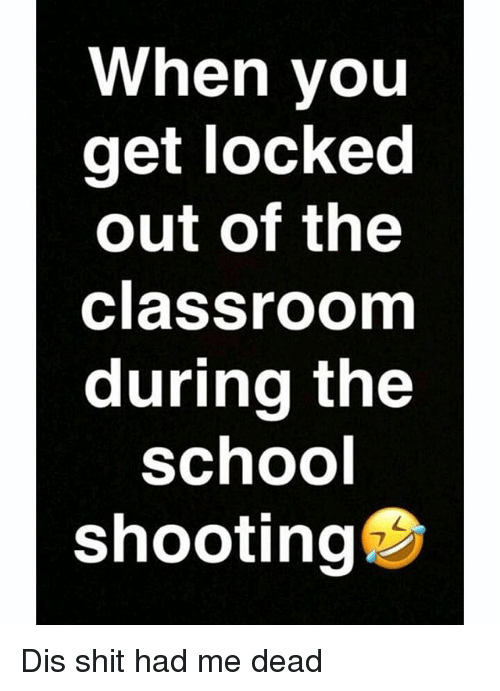 Locked Out: When you  get locked  out of the  classroom  during the  SchoO  shooting Dis shit had me dead