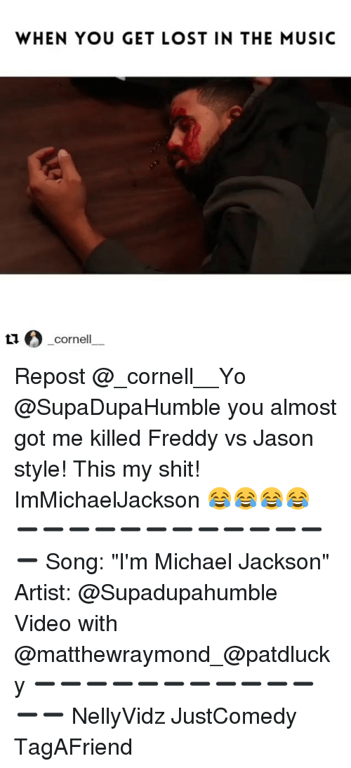 """Funny, Cornell, and Freddy: WHEN YOU GET LOST IN THE MUSIC  Cornell Repost @_cornell__Yo @SupaDupaHumble you almost got me killed Freddy vs Jason style! This my shit! ImMichaelJackson 😂😂😂😂 ➖➖➖➖➖➖➖➖➖➖➖➖➖ Song: """"I'm Michael Jackson"""" Artist: @Supadupahumble Video with @matthewraymond_@patdlucky ➖➖➖➖➖➖➖➖➖➖➖➖➖ NellyVidz JustComedy TagAFriend"""