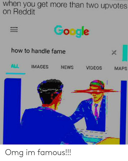 Handle Fame: when you get more than two upvotes  on Reddit  Google  how to handle fame  ALL  IMAGES  NEWS  VIDEOS  MAPS Omg im famous!!!