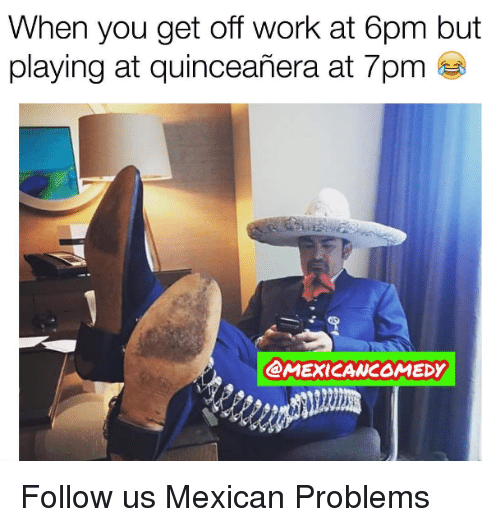Quinceanera: When you get off work at 6pm but  playing at quinceanera at 7pm  CMEXICANCOMEDY Follow us Mexican Problems