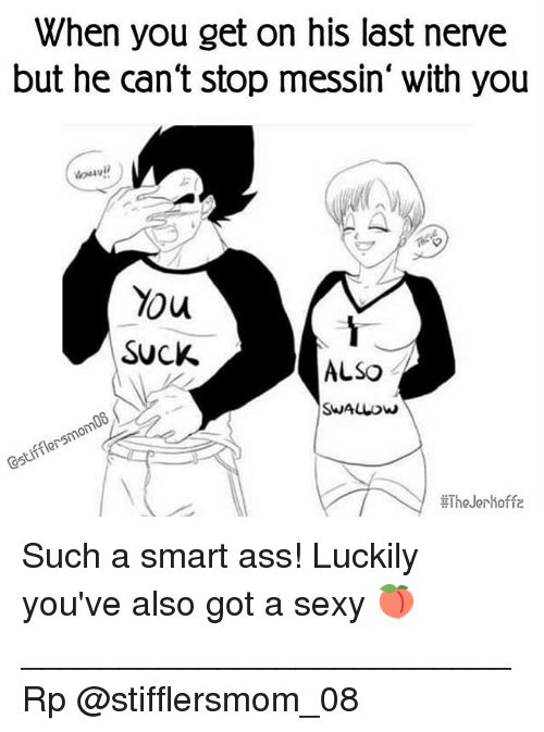 Ass, Memes, and Sexy: When you get on his last nerve  but he can't stop messin' with you  You  SUCK.  ALSO  SHALLOW  C5tifflersmom08  The Jerhoffz Such a smart ass! Luckily you've also got a sexy 🍑 _________________________ Rp @stifflersmom_08