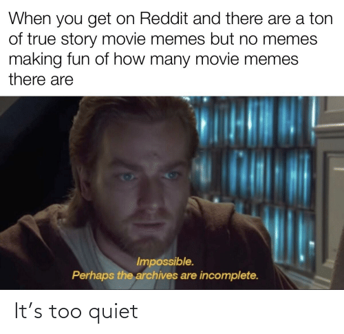 Movie Memes: When you get on Reddit and there are a ton  of true story movie memes but no memes  making fun of how many movie memes  there are  Impossible.  Perhaps the archives are incomplete. It's too quiet