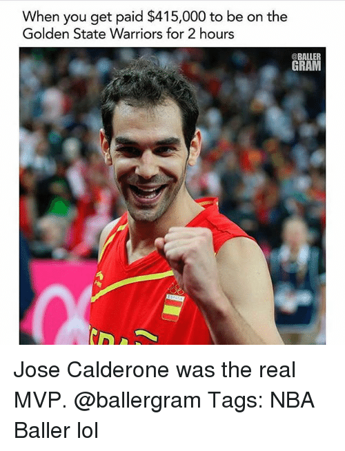 Golden State Warriors, Lol, and Memes: When you get paid $415,000 to be on the  Golden State Warriors for 2 hours  @BALLER  GRAM Jose Calderone was the real MVP. @ballergram Tags: NBA Baller lol