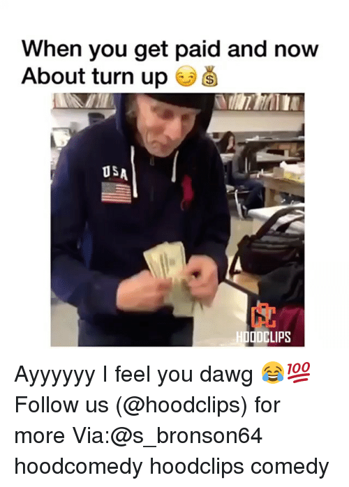 Funny, Turn Up, and Comedy: When you get paid and now  About turn up  US  HDODCLIPS Ayyyyyy I feel you dawg 😂💯 Follow us (@hoodclips) for more Via:@s_bronson64 hoodcomedy hoodclips comedy