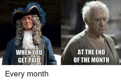 Memes, 🤖, and  the End of The: WHEN YOU  GET PAID  AT THE END  OF THE MONTH Every month